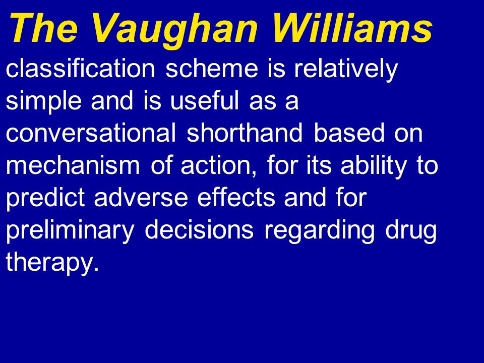 The Vaughan Williams classification scheme is relatively simple and is useful as a conversational shorthand based on mechanism of action, for its abil