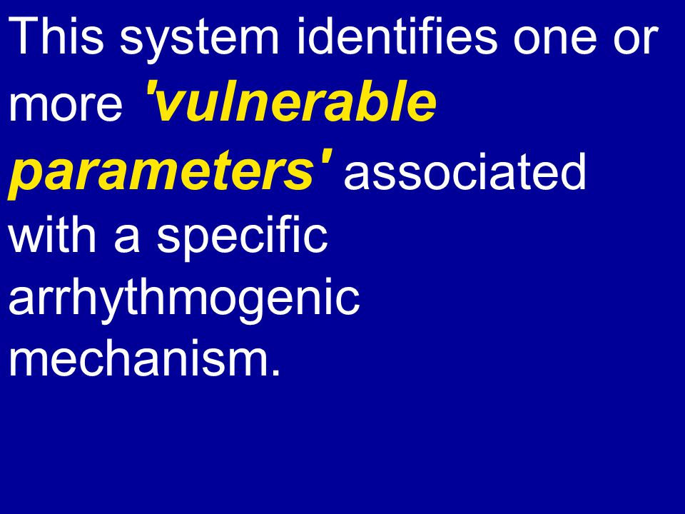 This system identifies one or more 'vulnerable parameters' associated with a specific arrhythmogenic mechanism.
