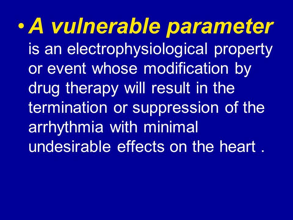A vulnerable parameter is an electrophysiological property or event whose modification by drug therapy will result in the termination or suppression o