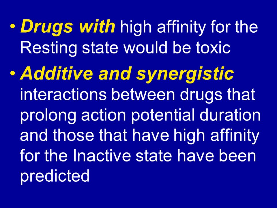 Drugs with high affinity for the Resting state would be toxic Additive and synergistic interactions between drugs that prolong action potential durati
