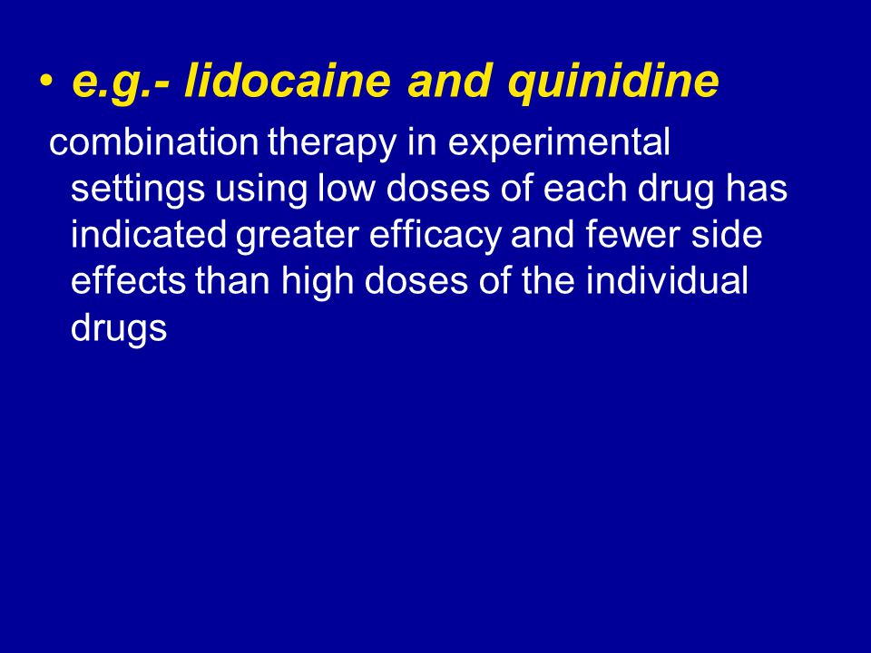 e.g.- lidocaine and quinidine combination therapy in experimental settings using low doses of each drug has indicated greater efficacy and fewer side