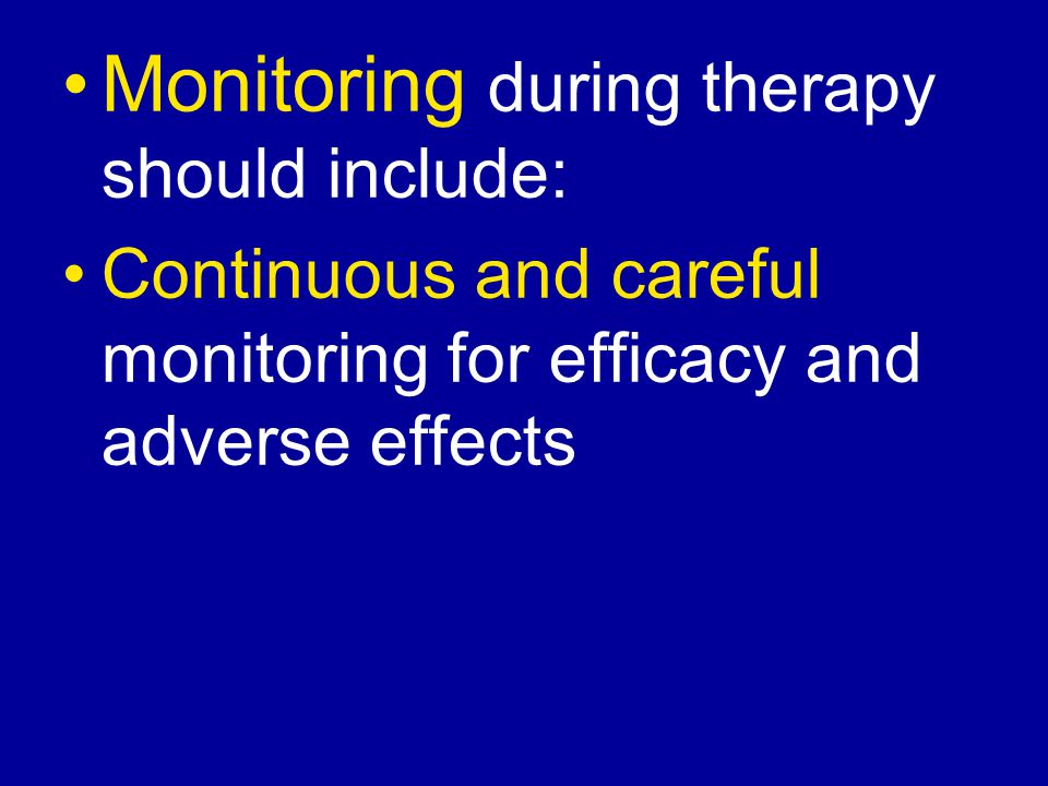 Monitoring during therapy should include: Continuous and careful monitoring for efficacy and adverse effects