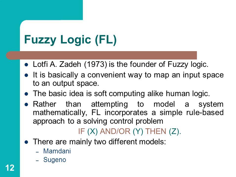 12 Fuzzy Logic (FL) Lotfi A.Zadeh (1973) is the founder of Fuzzy logic.