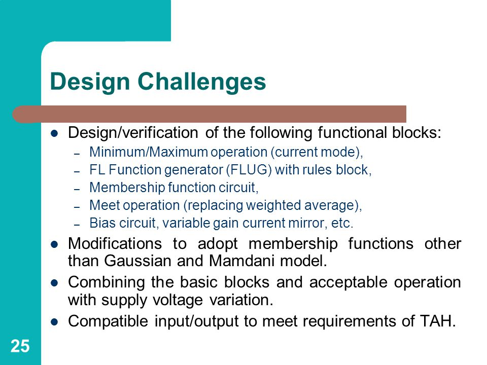 25 Design Challenges Design/verification of the following functional blocks: – Minimum/Maximum operation (current mode), – FL Function generator (FLUG) with rules block, – Membership function circuit, – Meet operation (replacing weighted average), – Bias circuit, variable gain current mirror, etc.