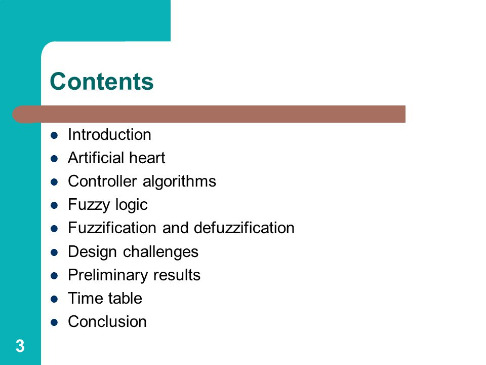 3 Contents Introduction Artificial heart Controller algorithms Fuzzy logic Fuzzification and defuzzification Design challenges Preliminary results Time table Conclusion