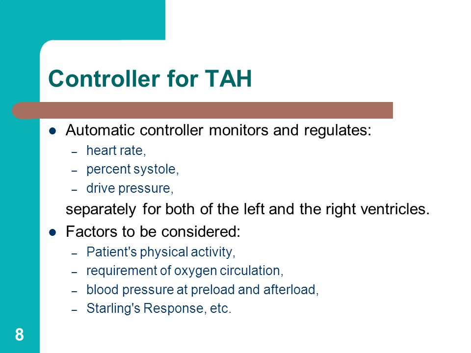 8 Controller for TAH Automatic controller monitors and regulates: – heart rate, – percent systole, – drive pressure, separately for both of the left and the right ventricles.