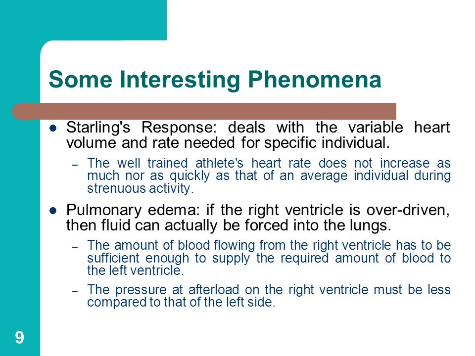 9 Some Interesting Phenomena Starling s Response: deals with the variable heart volume and rate needed for specific individual.