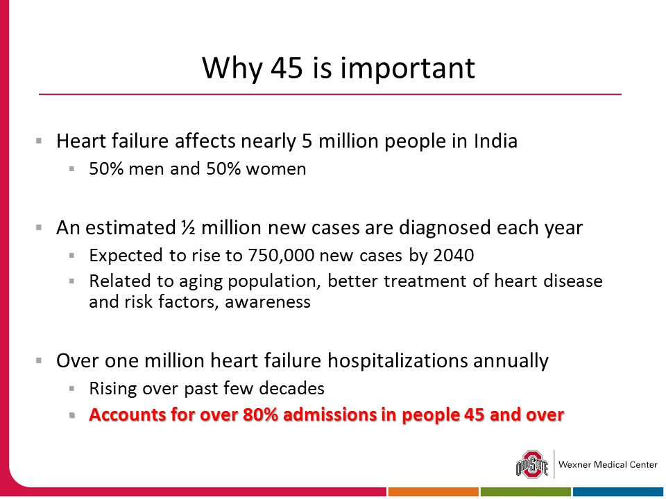 Why 45 is important  Heart failure affects nearly 5 million people in India  50% men and 50% women  An estimated ½ million new cases are diagnosed