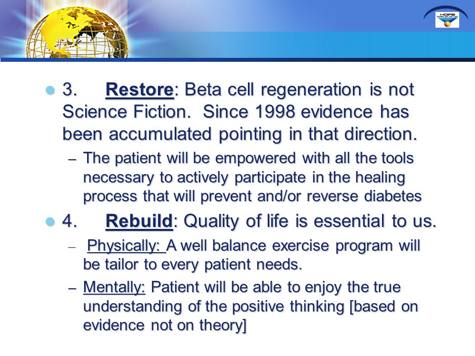 3. Restore: Beta cell regeneration is not Science Fiction. Since 1998 evidence has been accumulated pointing in that direction. 3. Restore: Beta cell