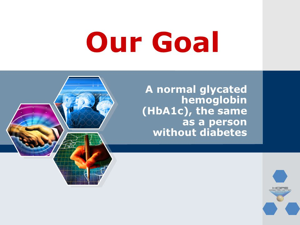 Our Goal A normal glycated hemoglobin (HbA1c), the same as a person without diabetes