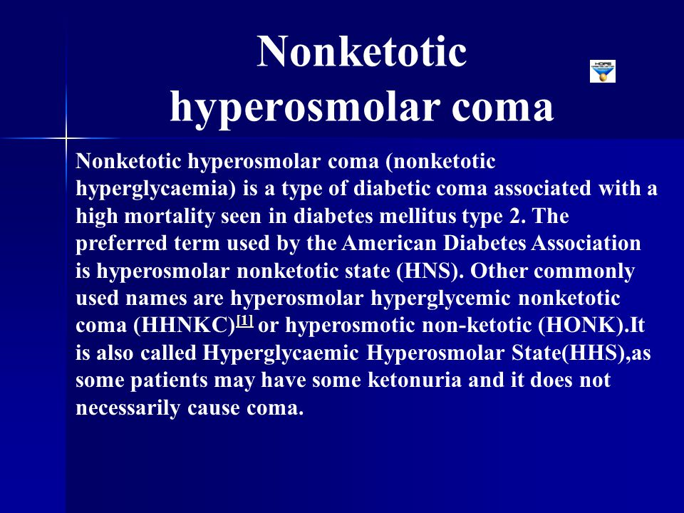Nonketotic hyperosmolar coma (nonketotic hyperglycaemia) is a type of diabetic coma associated with a high mortality seen in diabetes mellitus type 2.
