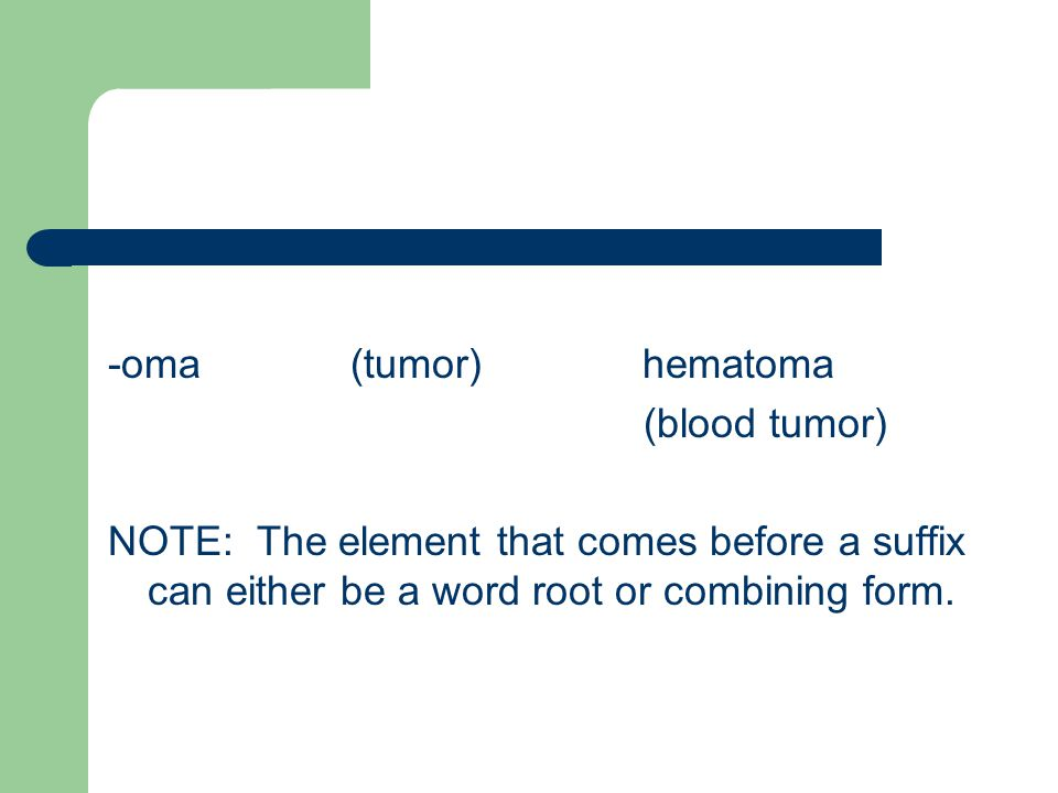 -oma (tumor) hematoma (blood tumor) NOTE: The element that comes before a suffix can either be a word root or combining form.