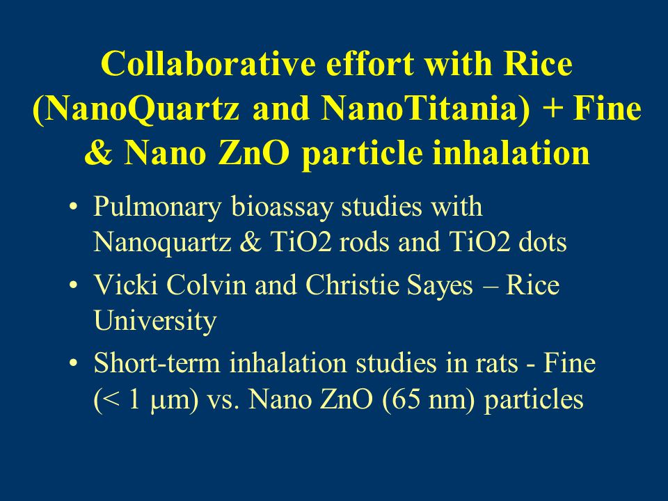 Collaborative effort with Rice (NanoQuartz and NanoTitania) + Fine & Nano ZnO particle inhalation Pulmonary bioassay studies with Nanoquartz & TiO2 rods and TiO2 dots Vicki Colvin and Christie Sayes – Rice University Short-term inhalation studies in rats - Fine (< 1  m) vs.