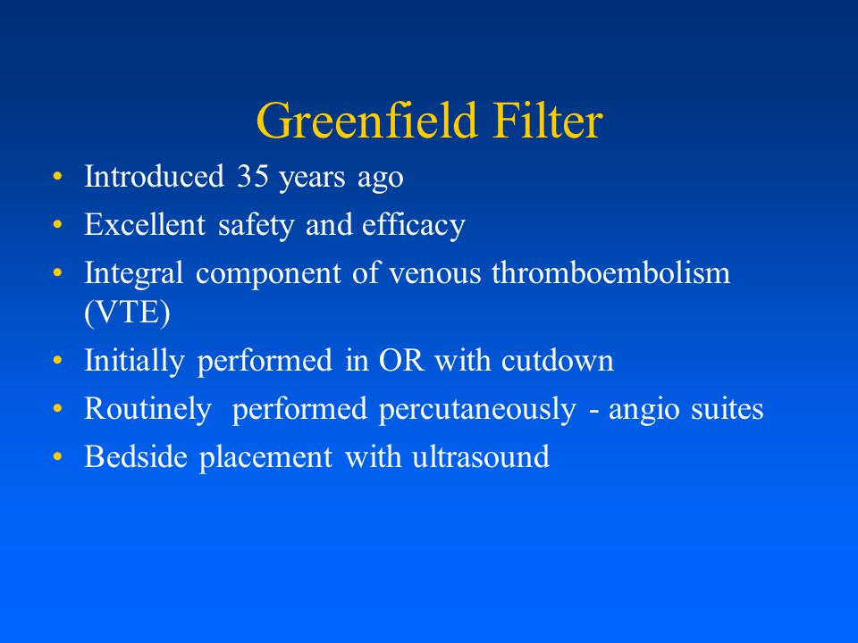 Greenfield Filter Introduced 35 years ago Excellent safety and efficacy Integral component of venous thromboembolism (VTE) Initially performed in OR w