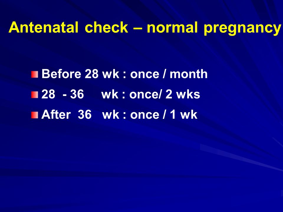 Antenatal check – normal pregnancy Before 28 wk : once / month 28 - 36 wk : once/ 2 wks After 36 wk : once / 1 wk