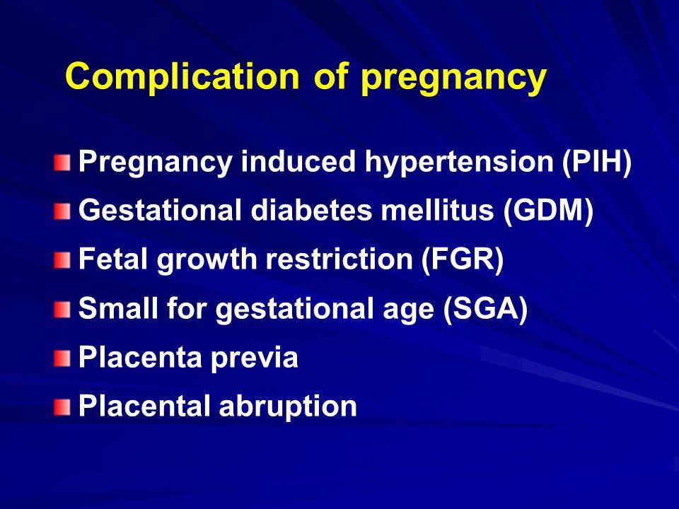 Complication of pregnancy Pregnancy induced hypertension (PIH) Gestational diabetes mellitus (GDM) Fetal growth restriction (FGR) Small for gestational age (SGA) Placenta previa Placental abruption