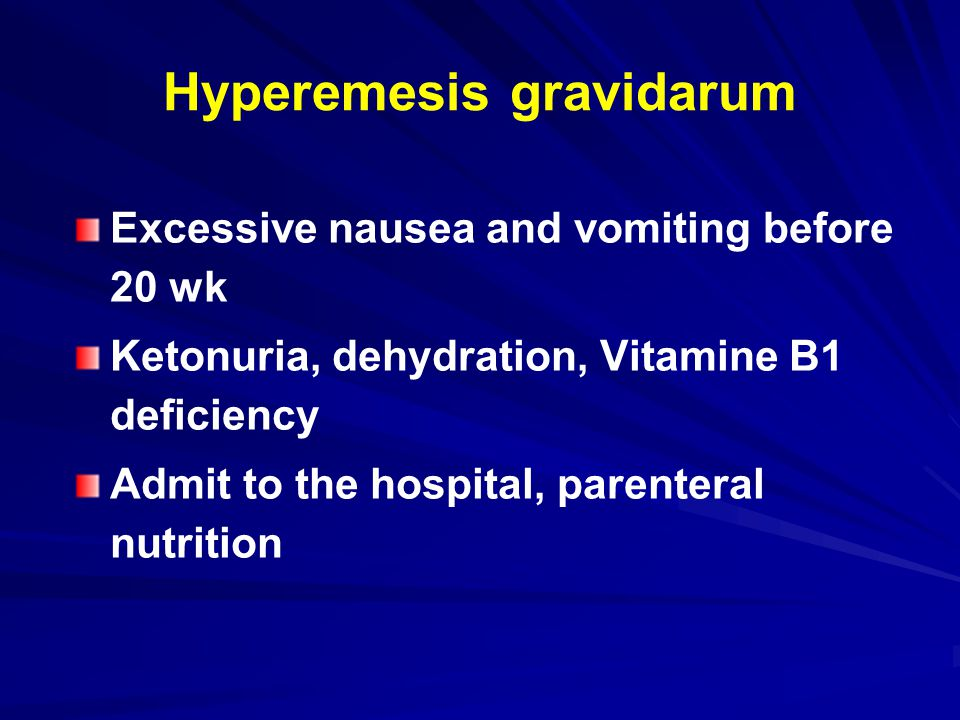 Hyperemesis gravidarum Excessive nausea and vomiting before 20 wk Ketonuria, dehydration, Vitamine B1 deficiency Admit to the hospital, parenteral nutrition