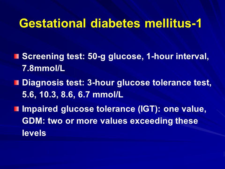 Gestational diabetes mellitus-1 Screening test: 50-g glucose, 1-hour interval, 7.8mmol/L Diagnosis test: 3-hour glucose tolerance test, 5.6, 10.3, 8.6