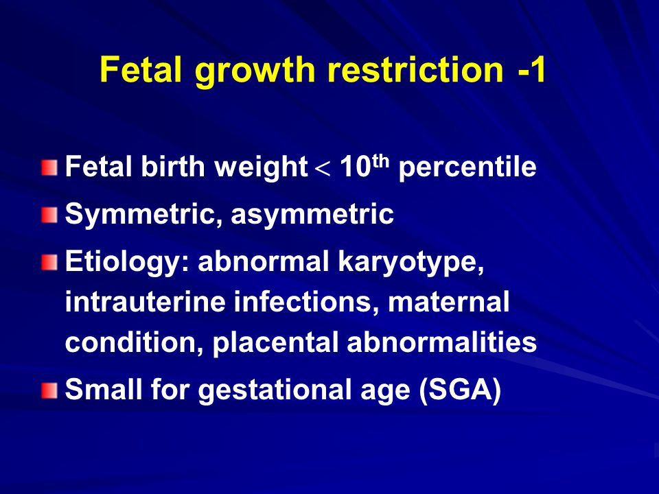 Fetal growth restriction -1 Fetal birth weight  10 th percentile Symmetric, asymmetric Etiology: abnormal karyotype, intrauterine infections, maternal condition, placental abnormalities Small for gestational age (SGA)
