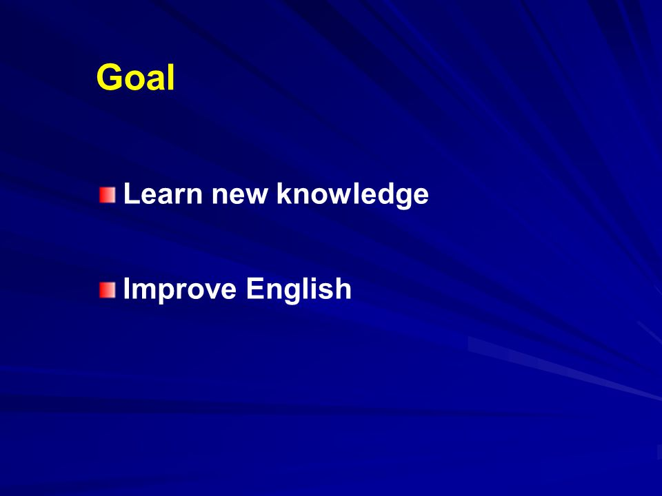 Goal Learn new knowledge Improve English