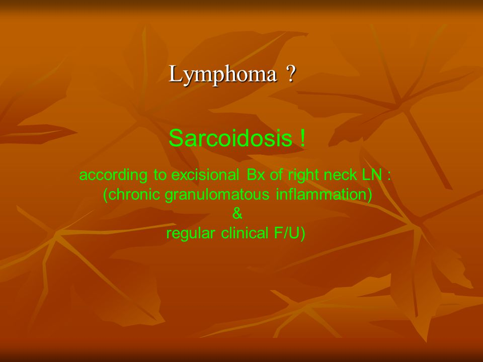 Lymphoma ? Sarcoidosis ! according to excisional Bx of right neck LN : (chronic granulomatous inflammation) & regular clinical F/U)