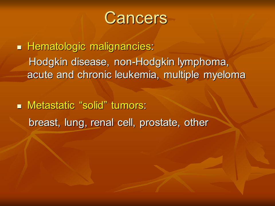 Cancers Hematologic malignancies: Hematologic malignancies: Hodgkin disease, non-Hodgkin lymphoma, acute and chronic leukemia, multiple myeloma Hodgki