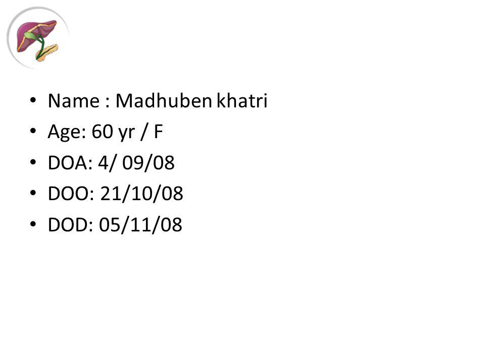 Name : Madhuben khatri Age: 60 yr / F DOA: 4/ 09/08 DOO: 21/10/08 DOD: 05/11/08