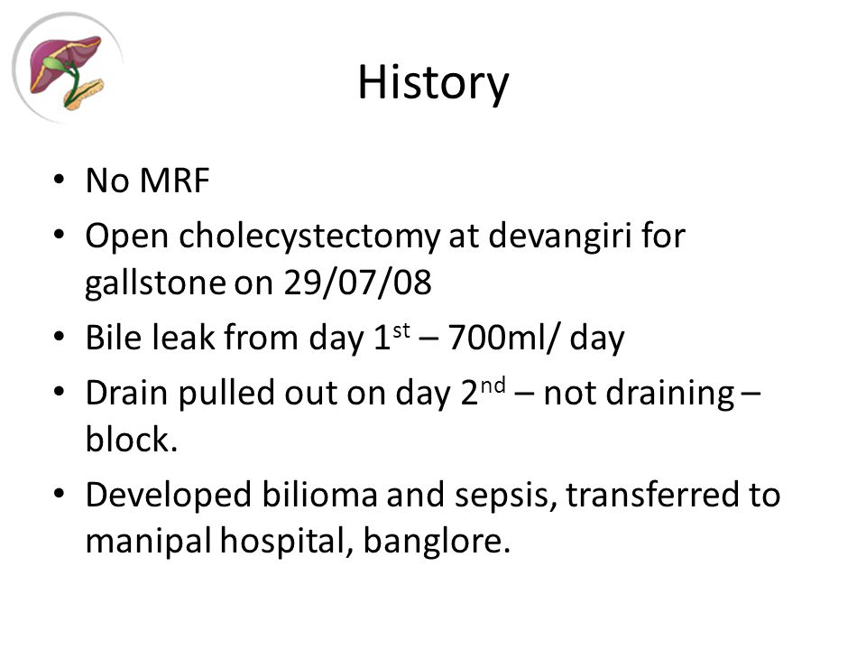 History No MRF Open cholecystectomy at devangiri for gallstone on 29/07/08 Bile leak from day 1 st – 700ml/ day Drain pulled out on day 2 nd – not draining – block.