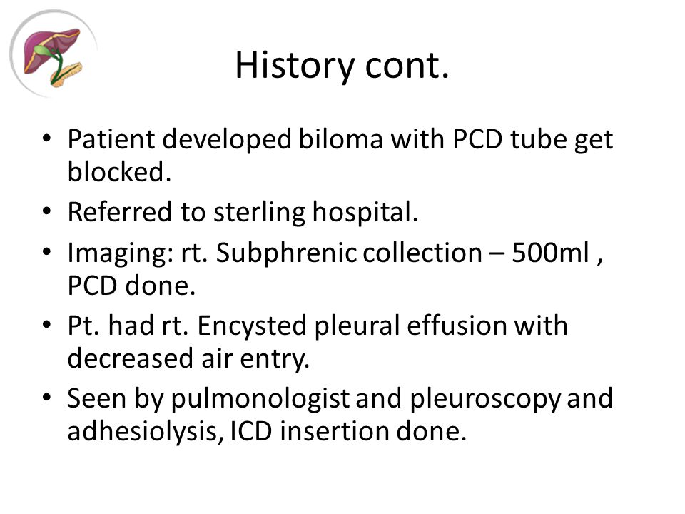 History cont. Patient developed biloma with PCD tube get blocked.