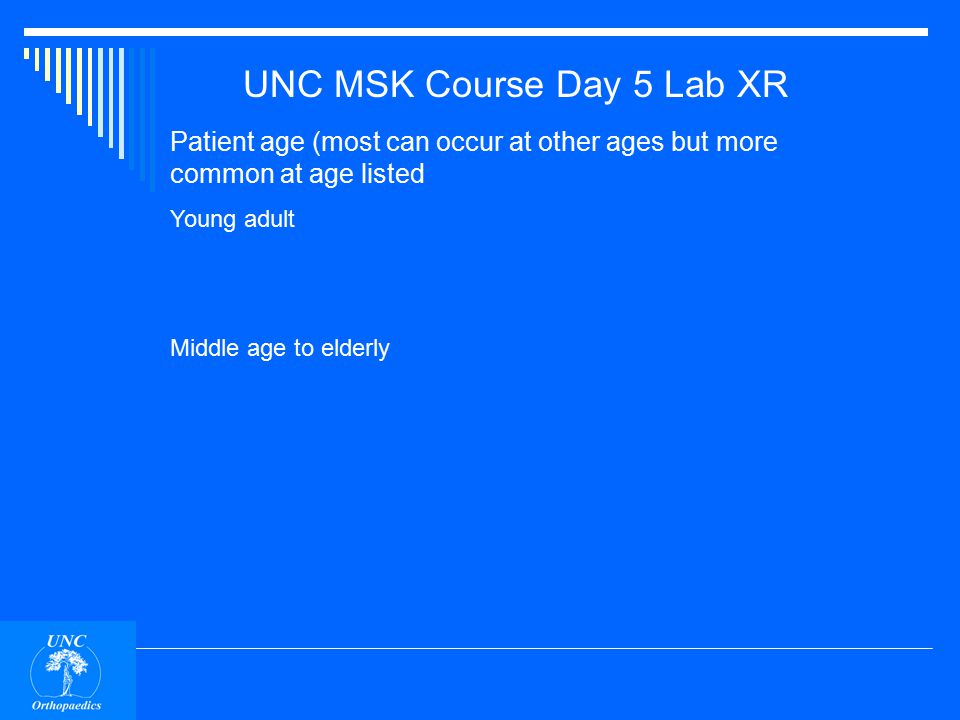 UNC MSK Course Day 5 Lab XR Patient age (most can occur at other ages but more common at age listed Child Rhabdosaroma Unicameral (solitary) cyst Osteomyelitis (hematogenous) Adolescent Osteosarcoma Chondroblastoma Osteochondroma (discovered in adolescence or as young adult) Non-ossifying fibroma