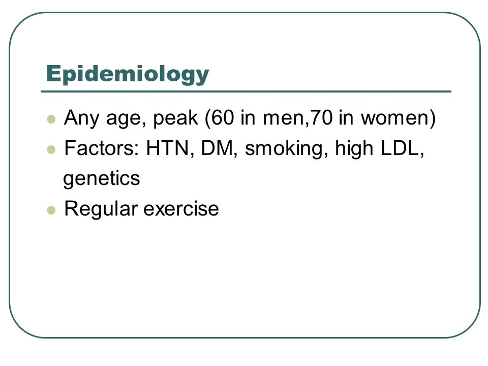 Epidemiology Any age, peak (60 in men,70 in women) Factors: HTN, DM, smoking, high LDL, genetics Regular exercise