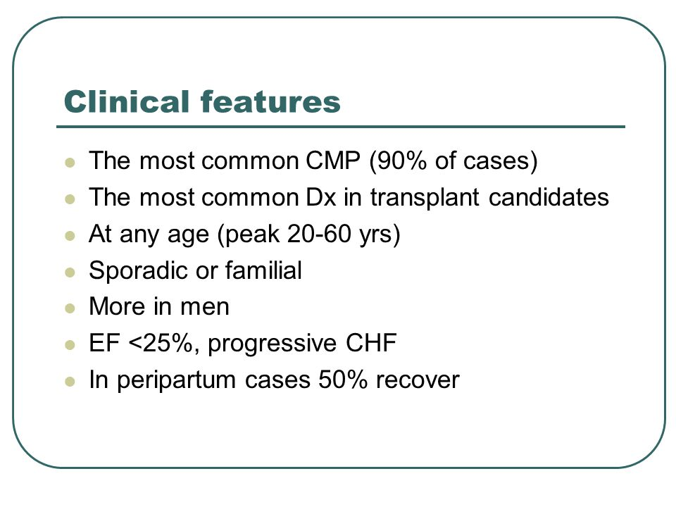Clinical features The most common CMP (90% of cases) The most common Dx in transplant candidates At any age (peak 20-60 yrs) Sporadic or familial More in men EF <25%, progressive CHF In peripartum cases 50% recover