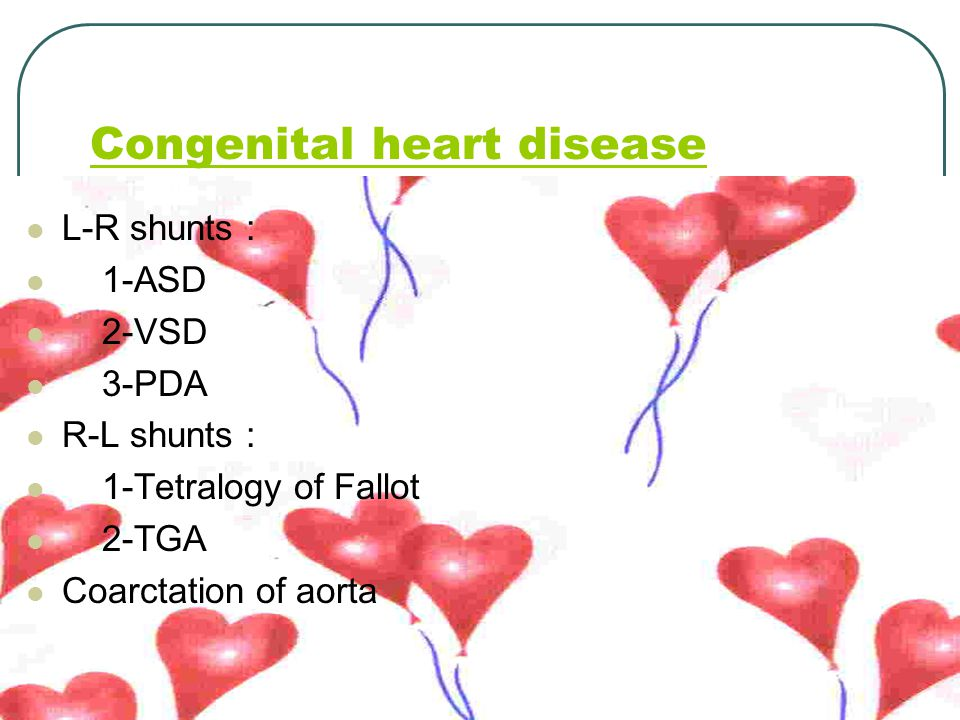 Congenital heart disease L-R shunts : 1-ASD 2-VSD 3-PDA R-L shunts : 1-Tetralogy of Fallot 2-TGA Coarctation of aorta