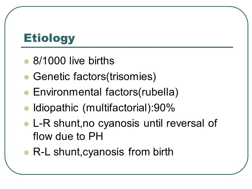 Etiology 8/1000 live births Genetic factors(trisomies) Environmental factors(rubella) Idiopathic (multifactorial):90% L-R shunt,no cyanosis until reversal of flow due to PH R-L shunt,cyanosis from birth