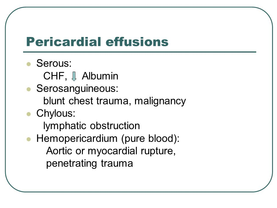 Pericardial effusions Serous: CHF, Albumin Serosanguineous: blunt chest trauma, malignancy Chylous: lymphatic obstruction Hemopericardium (pure blood): Aortic or myocardial rupture, penetrating trauma
