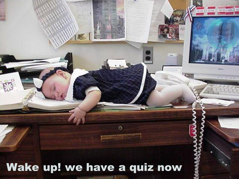 Wake up! we have a quiz now