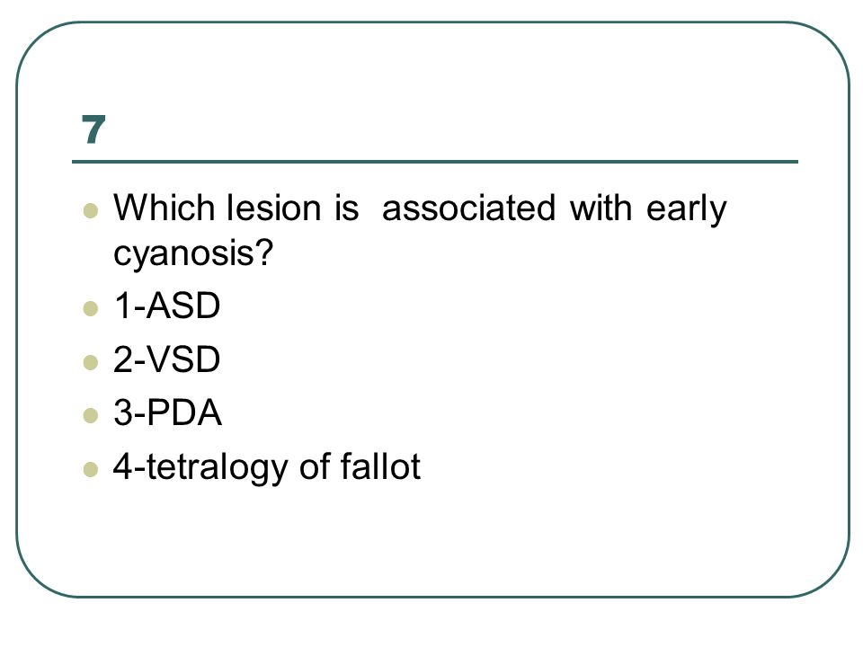 7 Which lesion is associated with early cyanosis? 1-ASD 2-VSD 3-PDA 4-tetralogy of fallot