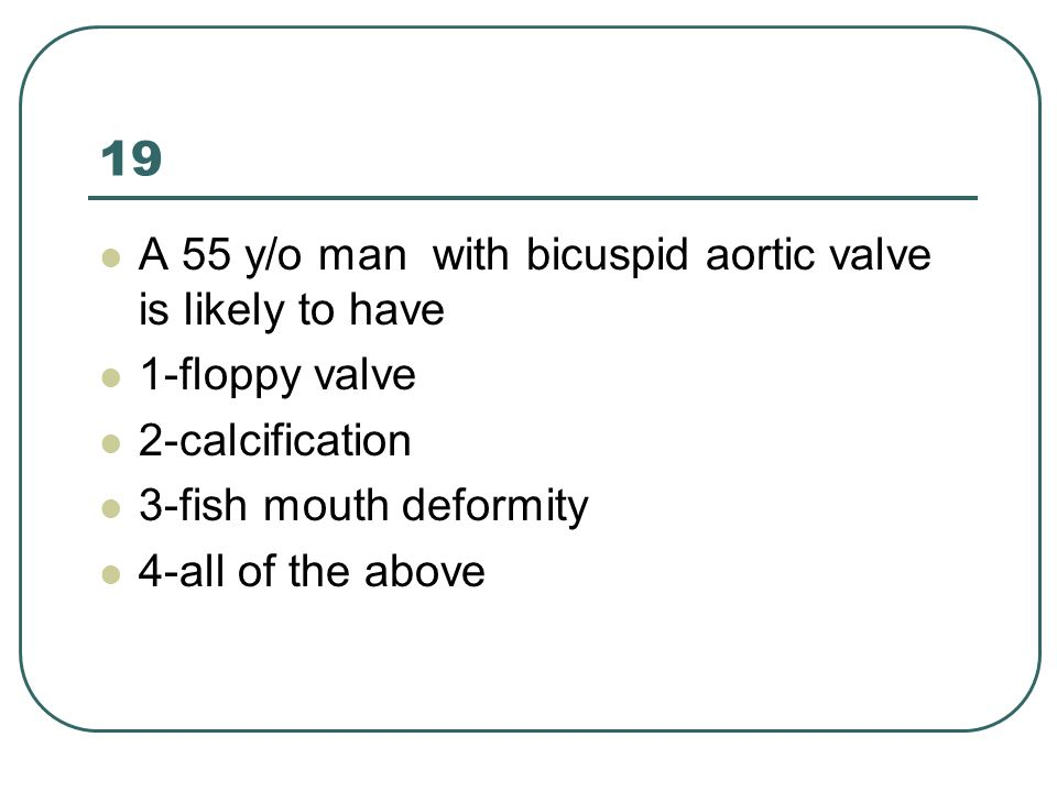 19 A 55 y/o man with bicuspid aortic valve is likely to have 1-floppy valve 2-calcification 3-fish mouth deformity 4-all of the above