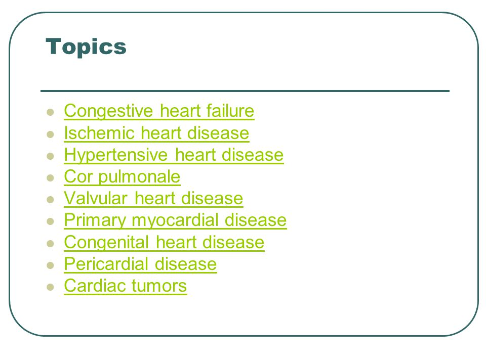 Topics Congestive heart failure Ischemic heart disease Hypertensive heart disease Cor pulmonale Valvular heart disease Primary myocardial disease Congenital heart disease Pericardial disease Cardiac tumors