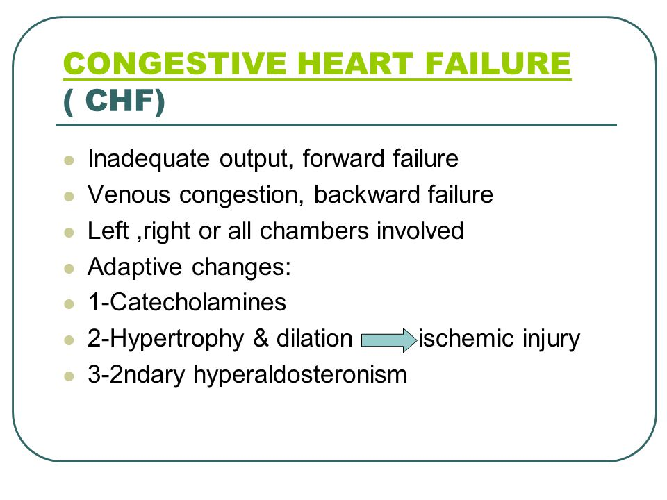 CONGESTIVE HEART FAILURE CONGESTIVE HEART FAILURE ( CHF) Inadequate output, forward failure Venous congestion, backward failure Left,right or all chambers involved Adaptive changes: 1-Catecholamines 2-Hypertrophy & dilation ischemic injury 3-2ndary hyperaldosteronism