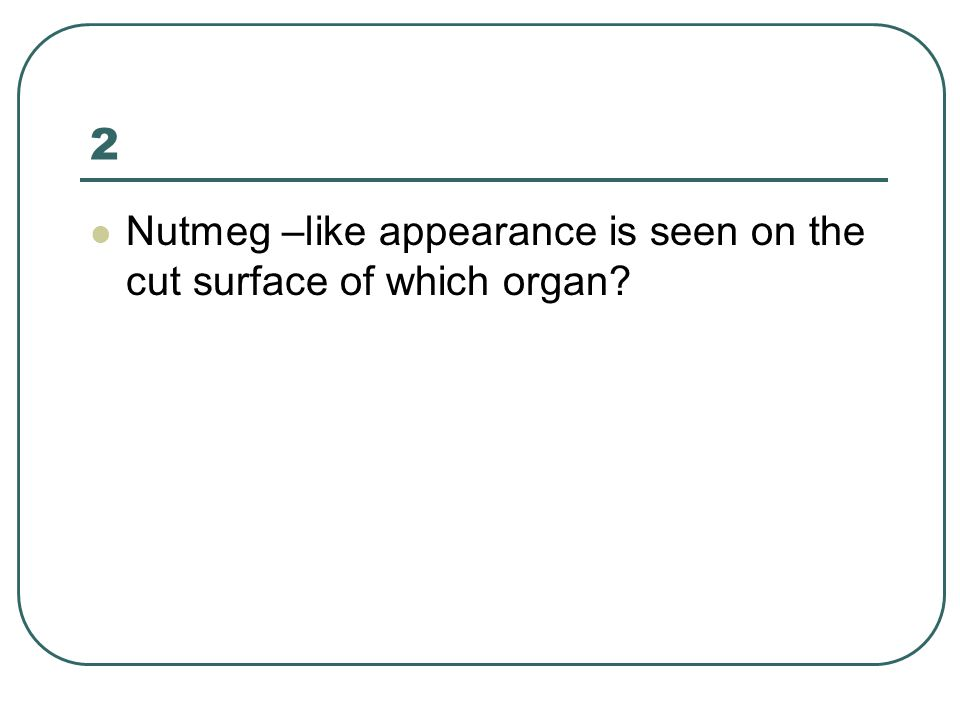 2 Nutmeg –like appearance is seen on the cut surface of which organ?