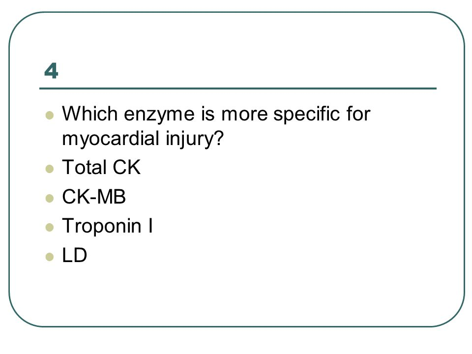 4 Which enzyme is more specific for myocardial injury? Total CK CK-MB Troponin I LD