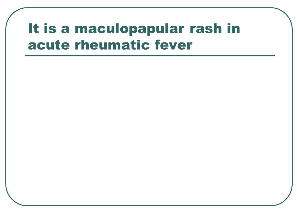 It is a maculopapular rash in acute rheumatic fever