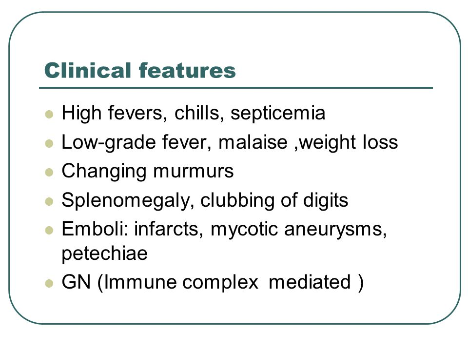 Clinical features High fevers, chills, septicemia Low-grade fever, malaise,weight loss Changing murmurs Splenomegaly, clubbing of digits Emboli: infarcts, mycotic aneurysms, petechiae GN (Immune complex mediated )