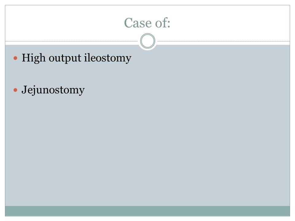 Case of: High output ileostomy Jejunostomy
