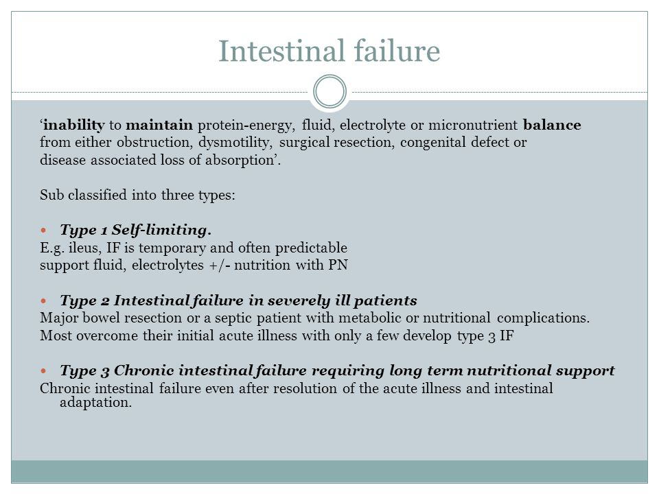 Intestinal failure 'inability to maintain protein-energy, fluid, electrolyte or micronutrient balance from either obstruction, dysmotility, surgical resection, congenital defect or disease associated loss of absorption'.