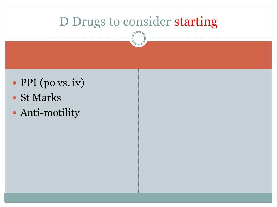 PPI (po vs. iv) St Marks Anti-motility D Drugs to consider starting