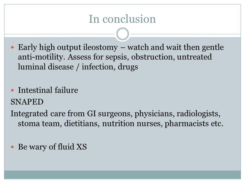 In conclusion Early high output ileostomy – watch and wait then gentle anti-motility. Assess for sepsis, obstruction, untreated luminal disease / infe