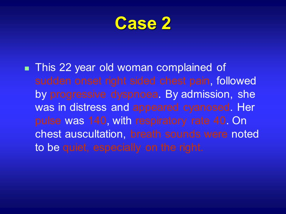 Case 2 n This 22 year old woman complained of sudden onset right sided chest pain, followed by progressive dyspnoea.