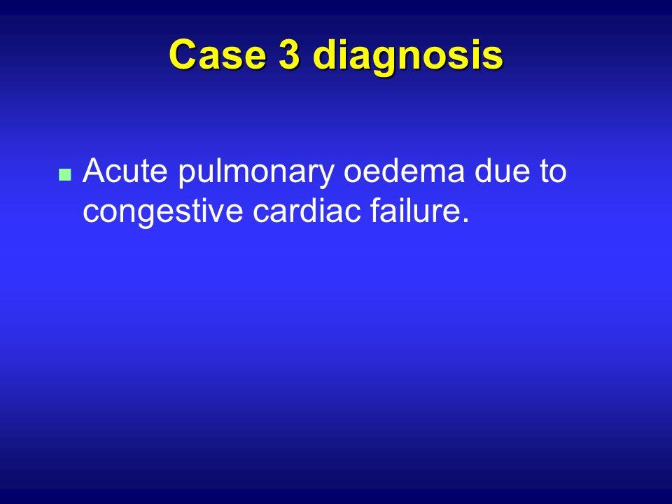 Case 3 diagnosis n Acute pulmonary oedema due to congestive cardiac failure.